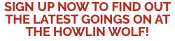 SIGN UP NOW TO FIND OUT THE LATEST GOINGS ON AT THE HOWLIN WOLF!